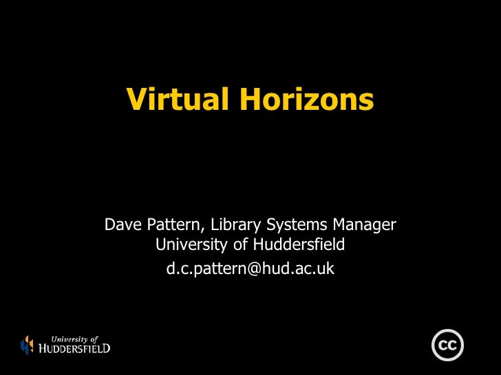 Virtual Horizons   Dave Pattern, Library Systems Manager       University of Huddersfield        d.c.pattern@hud.ac.uk