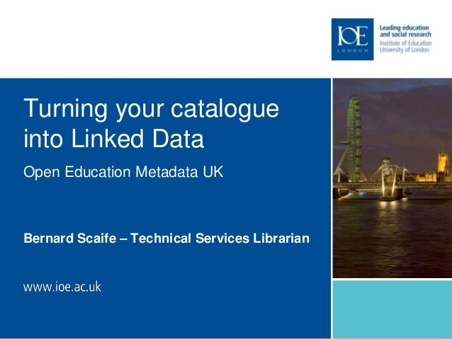 Turning your catalogue into Linked Data Bernard Scaife – Technical Services Librarian Open Education Metadata UK