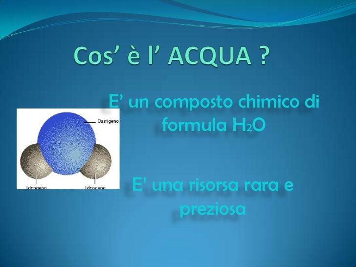 Cos' è l' ACQUA ?<br />E' un composto chimico di formula H2O<br />E' una risorsa rara e preziosa<br />