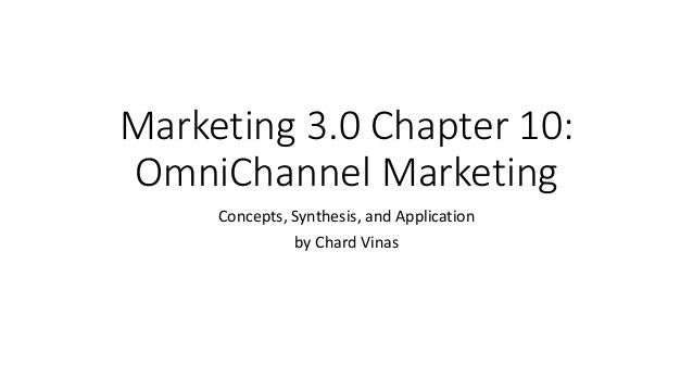 Marketing 3.0 Chapter 10: OmniChannel Marketing Concepts, Synthesis, and Application by Chard Vinas