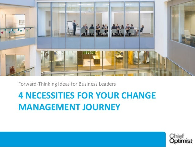 Forward-Thinking Ideas for Business Leaders  4 NECESSITIES FOR YOUR CHANGE MANAGEMENT JOURNEY