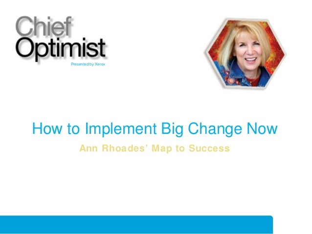 Presented by Xerox  How to Implement Big Change Now Ann Rhoades' Map to Success