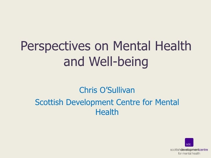 Perspectives on Mental Health and Well-being Chris O'Sullivan Scottish Development Centre for Mental Health