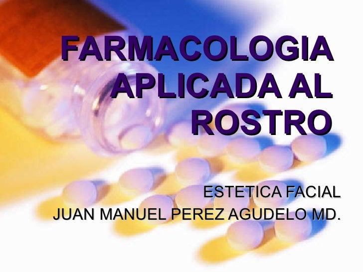 FARMACOLOGIA APLICADA AL ROSTRO ESTETICA FACIAL JUAN MANUEL PEREZ AGUDELO MD.