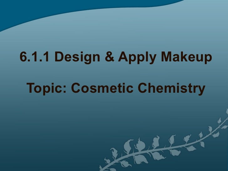 6.1.1 Design & Apply Makeup Topic: Cosmetic Chemistry
