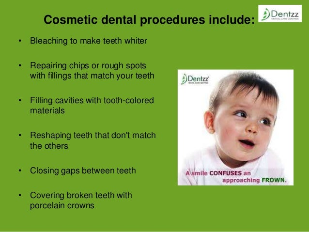 Cosmetic dental procedures include: • Bleaching to make teeth whiter • Repairing chips or rough spots with fillings that m...