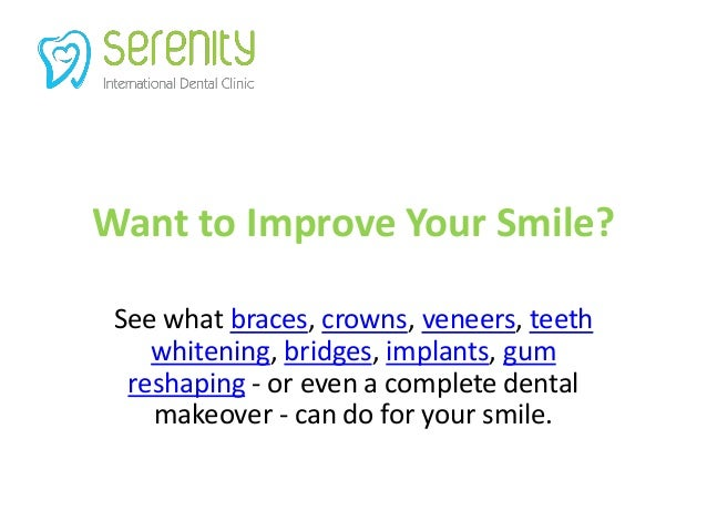 Want to Improve Your Smile? See what braces, crowns, veneers, teeth whitening, bridges, implants, gum reshaping - or even ...