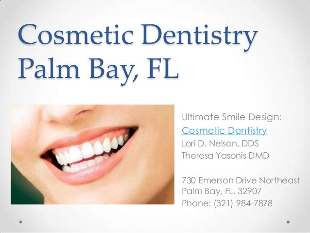Cosmetic Dentistry Palm Bay, FL Ultimate Smile Design: Cosmetic Dentistry Lori D. Nelson, DDS Theresa Yasonis DMD 730 Emer...