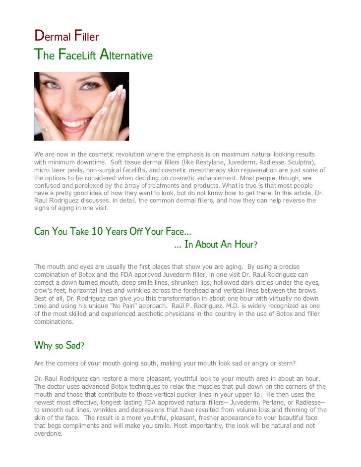 Dermal FillerThe FaceLift AlternativeWe are now in the cosmetic revolution where the emphasis is on maximum natural lookin...