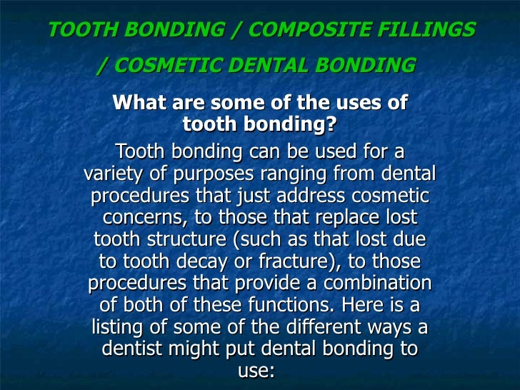 TOOTH BONDING / COMPOSITE FILLINGS / COSMETIC DENTAL BONDING   What are some of the uses of tooth bonding? Tooth bonding c...