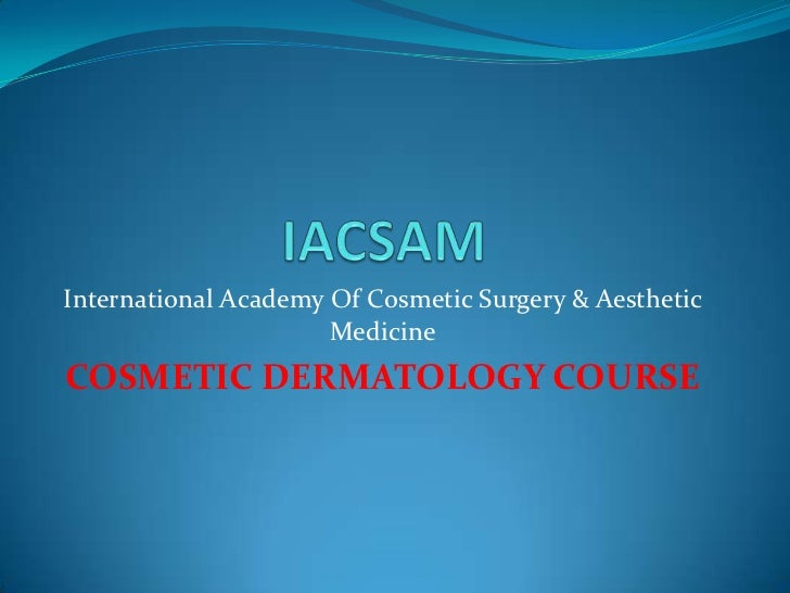 IACSAM<br />International Academy Of Cosmetic Surgery & Aesthetic  Medicine<br />COSMETIC DERMATOLOGY COURSE<br />