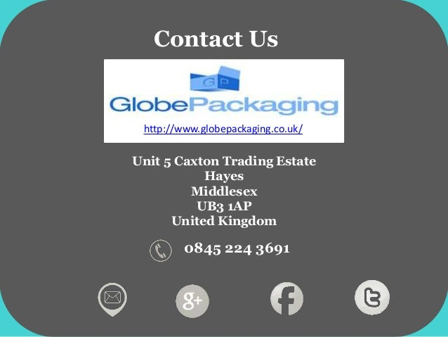 Unit 5 Caxton Trading Estate Hayes Middlesex UB3 1AP United Kingdom Contact Us 0845 224 3691 http://www.globepackaging.co....