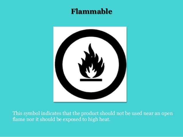 Flammable This symbol indicates that the product should not be used near an open flame nor it should be exposed to high he...