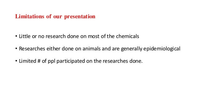 Limitations of our presentation • Little or no research done on most of the chemicals • Researches either done on animals ...