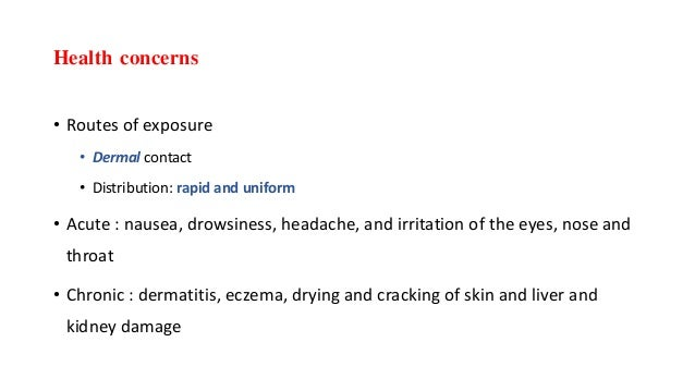 Health concerns • Routes of exposure • Dermal contact • Distribution: rapid and uniform • Acute : nausea, drowsiness, head...