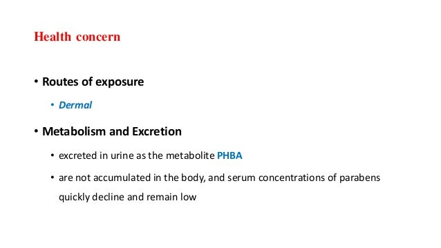 Health concern • Routes of exposure • Dermal • Metabolism and Excretion • excreted in urine as the metabolite PHBA • are n...