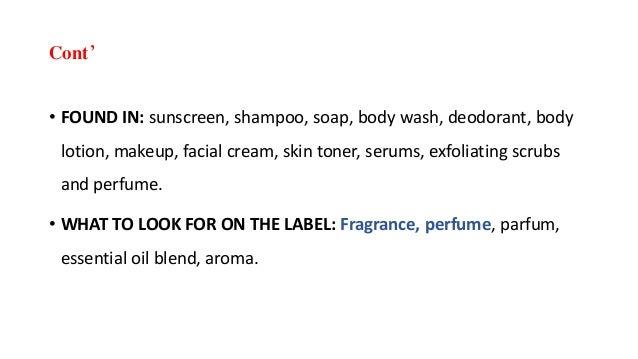 Cont' • FOUND IN: sunscreen, shampoo, soap, body wash, deodorant, body lotion, makeup, facial cream, skin toner, serums, e...