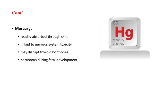 Cont' • Mercury: • readily absorbed through skin. • linked to nervous system toxicity • may disrupt thyroid hormones. • ha...