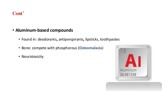 Cont' • Aluminum-based compounds • Found in: deodorants, antiperspirants, lipsticks, toothpastes • Bone: compete with phos...