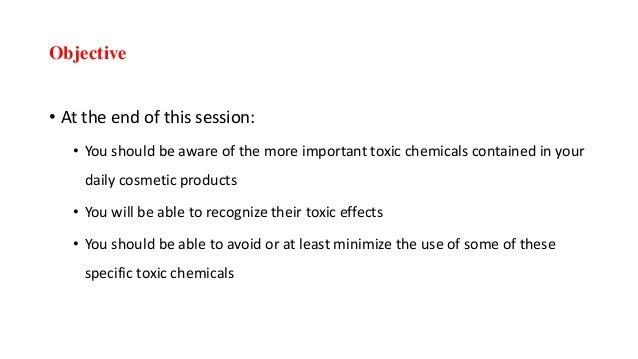 Objective • At the end of this session: • You should be aware of the more important toxic chemicals contained in your dail...
