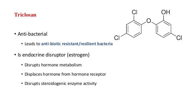 Triclosan • Anti-bacterial • Leads to anti-biotic resistant/resilient bacteria • Is endocrine disruptor (estrogen) • Disru...