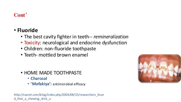 Cont' • Fluoride • The best cavity fighter in teeth-- remineralization • Toxicity: neurological and endocrine dysfunction ...