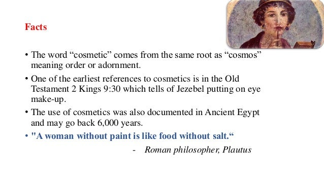 """Facts • The word """"cosmetic"""" comes from the same root as """"cosmos"""" meaning order or adornment. • One of the earliest referen..."""
