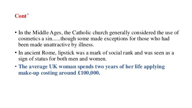 Cont' • In the Middle Ages, the Catholic church generally considered the use of cosmetics a sin......though some made exce...