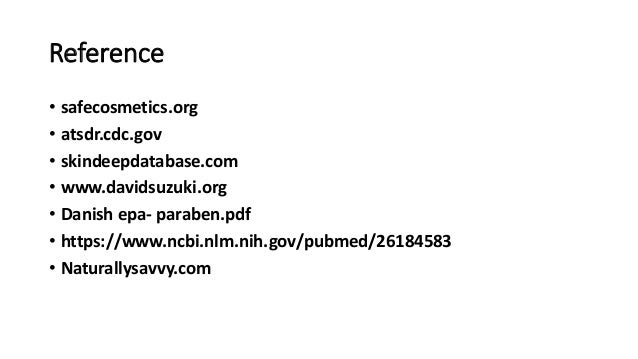 Reference • safecosmetics.org • atsdr.cdc.gov • skindeepdatabase.com • www.davidsuzuki.org • Danish epa- paraben.pdf • htt...