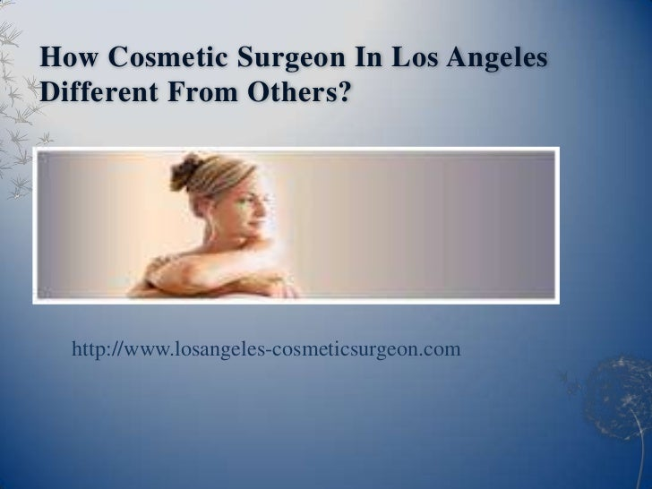 How Cosmetic Surgeon In Los AngelesDifferent From Others?  http://www.losangeles-cosmeticsurgeon.com