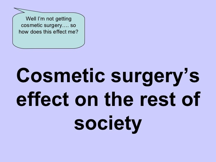 the effects of plastic surgery Plastic surgery is the branch of surgery specialising in repairing and  after  surgery, such as unexpected pain, swelling, discharge, or other side effects.