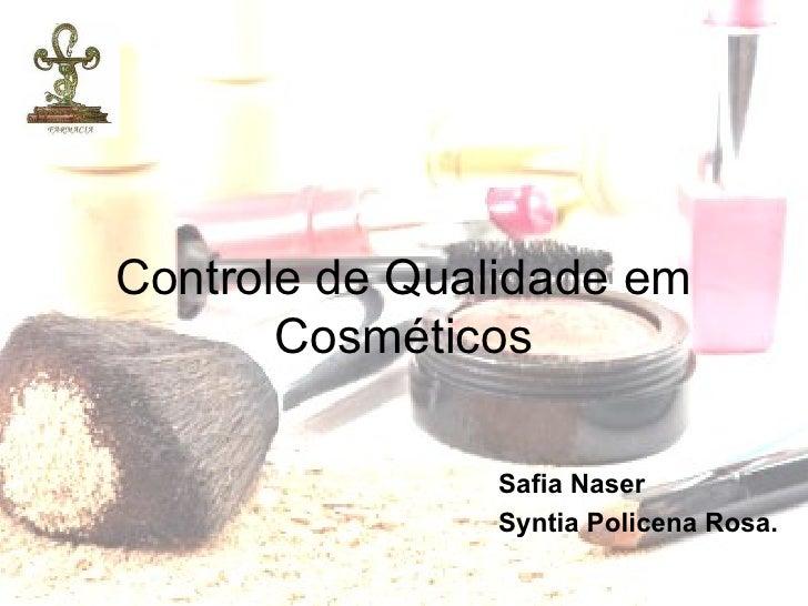 Controle de Qualidade em       Cosméticos               Safia Naser               Syntia Policena Rosa.
