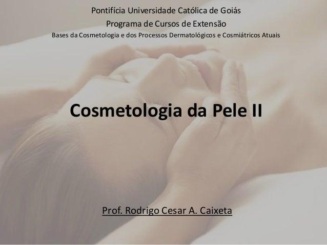 Cosmetologia da Pele II Pontifícia Universidade Católica de Goiás Programa de Cursos de Extensão Bases da Cosmetologia e d...