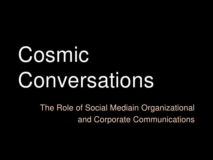 Cosmic Conversations<br />The Role of Social Mediain Organizational <br />and Corporate Communications<br />