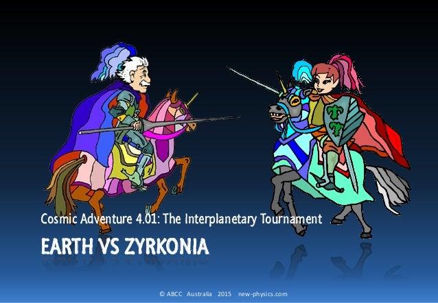 © ABCC Australia 2015 new-physics.com EARTH VS ZYRKONIA Cosmic Adventure 4.01: The Interplanetary Tournament