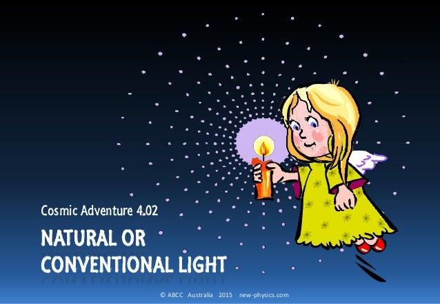 © ABCC Australia 2015 new-physics.com NATURAL OR CONVENTIONAL LIGHT Cosmic Adventure 4.02