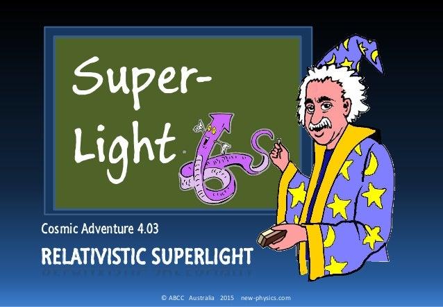 © ABCC Australia 2015 new-physics.com RELATIVISTIC SUPERLIGHT Cosmic Adventure 4.03 Super- Light