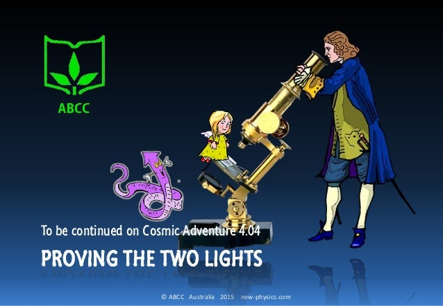 © ABCC Australia 2015 new-physics.com To be continued on Cosmic Adventure 4.04 PROVING THE TWO LIGHTS