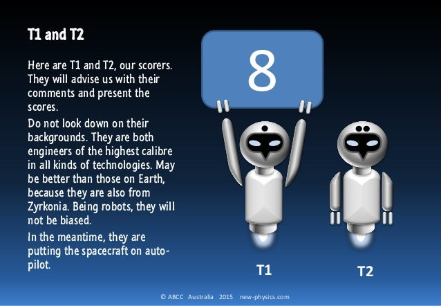 © ABCC Australia 2015 new-physics.com 8 T1 and T2 Here are T1 and T2, our scorers. They will advise us with their comments...