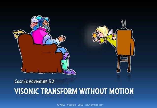© ABCC Australia 2015 new-physics.com VISONIC TRANSFORM WITHOUT MOTION Cosmic Adventure 5.2