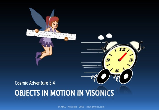 © ABCC Australia 2015 new-physics.com OBJECTS IN MOTION IN VISONICS Cosmic Adventure 5.4