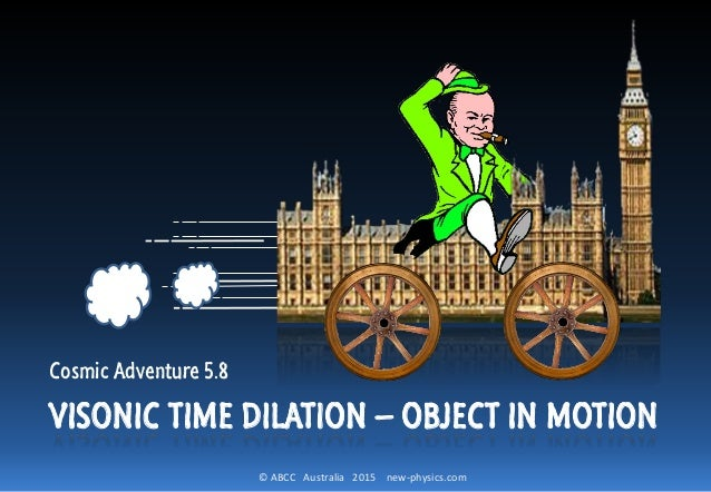 © ABCC Australia 2015 new-physics.com VISONIC TIME DILATION – OBJECT IN MOTION Cosmic Adventure 5.8