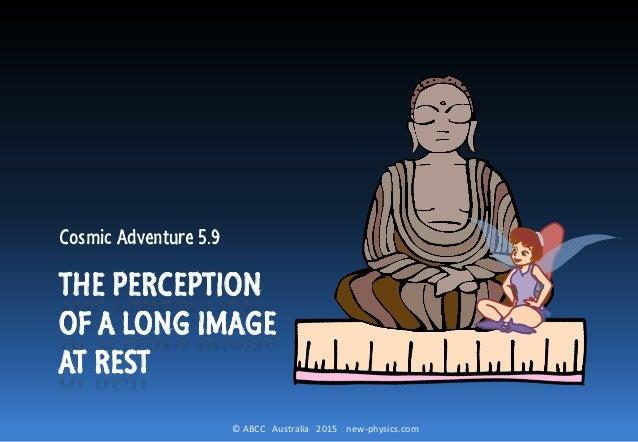 © ABCC Australia 2015 new-physics.com THE PERCEPTION OF A LONG IMAGE AT REST Cosmic Adventure 5.9