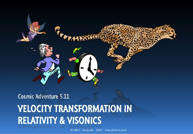 © ABCC Australia 2015 new-physics.com Cosmic Adventure 5.11 VELOCITY TRANSFORMATION IN RELATIVITY & VISONICS
