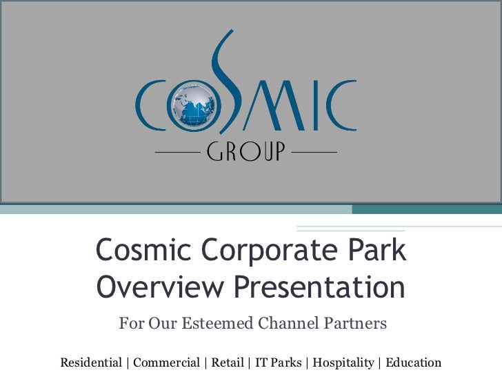 Cosmic Corporate Park      Overview Presentation          For Our Esteemed Channel PartnersResidential   Commercial   Reta...