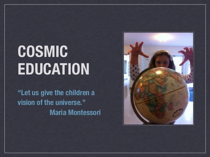 cosmic education montessori essay Check out our top free essays on explain how montessori s theory of cosmic education underpins the child s to help you write your own essay.