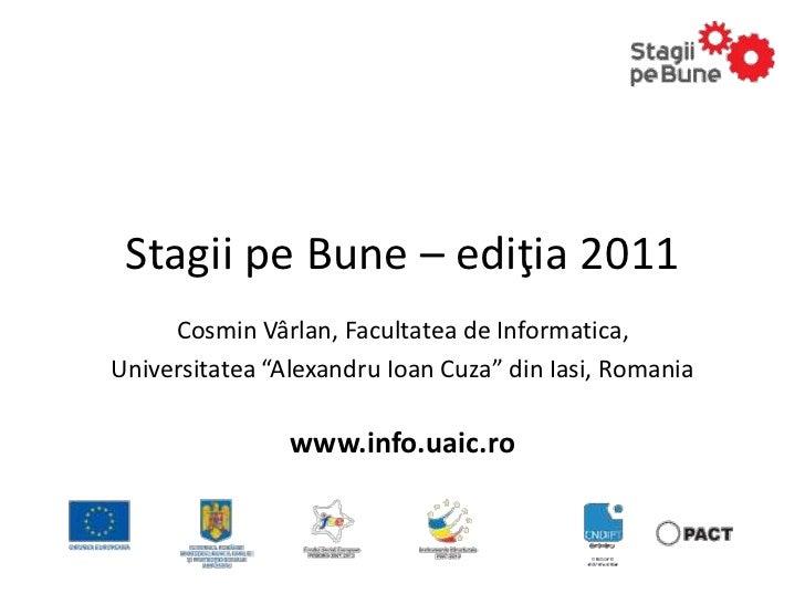 """Stagii pe Bune – ediţia 2011     Cosmin Vârlan, Facultatea de Informatica,Universitatea """"Alexandru Ioan Cuza"""" din Iasi, Ro..."""