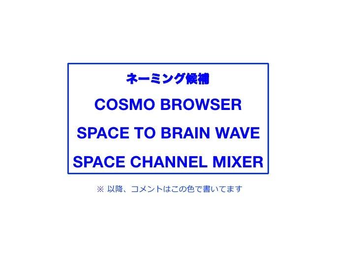 ネーミング候補  COSMO BROWSER!SPACE TO BRAIN WAVE!SPACE CHANNEL MIXER!  ※ 以降、コメントはこの   で書いてます