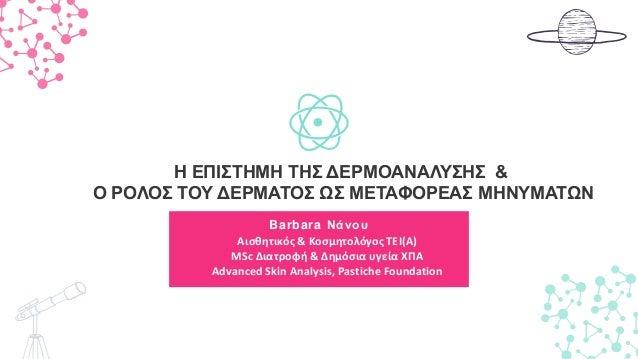 Barbara Νάνου H ΕΠΙΣΤΗΜΗ ΤΗΣ ΔΕΡΜΟΑΝΑΛΥΣΗΣ & Ο ΡΟΛΟΣ ΤΟΥ ΔΕΡΜΑΤΟΣ ΩΣ ΜΕΤΑΦΟΡΕΑΣ ΜΗΝΥΜΑΤΩΝ Αισθητικός & Κοσμητολόγος ΤΕΙ(Α)...