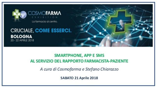 SMARTPHONE, APP E SMS AL SERVIZIO DEL RAPPORTO FARMACISTA-PAZIENTE A cura di Cosmofarma e Stefano Chiarazzo SABATO 21 Apri...